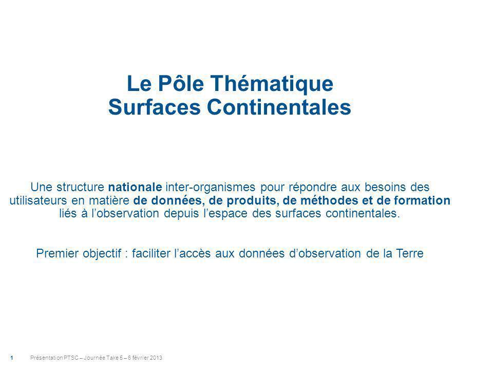 Présentation PTSC – Journée Take 5 – 6 février 2013 1 Le Pôle Thématique Surfaces Continentales Une structure nationale inter-organismes pour répondre aux besoins des utilisateurs en matière de données, de produits, de méthodes et de formation liés à lobservation depuis lespace des surfaces continentales.