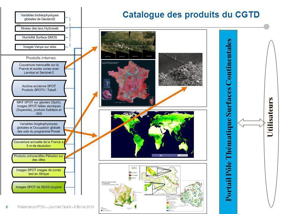 6 Présentation PTSC – Journée Take 5 – 6 février 2013 Catalogue des produits du CGTD Utilisateurs Portail Pôle Thématique Surfaces Continentales
