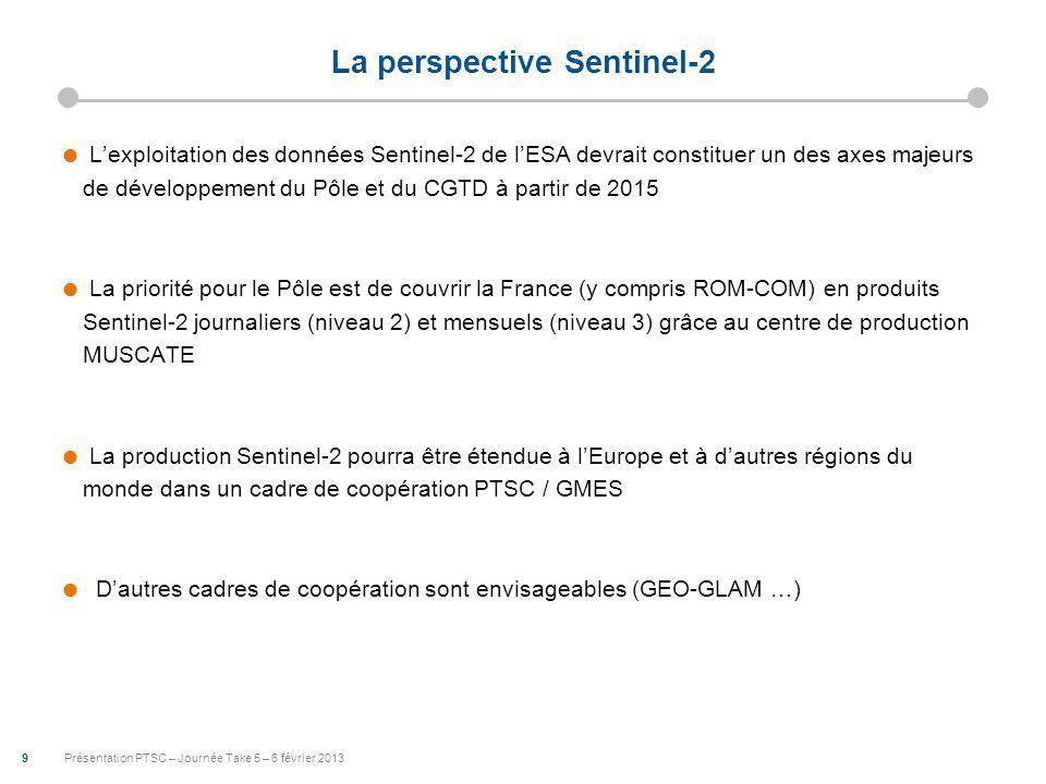 9 Présentation PTSC – Journée Take 5 – 6 février 2013 La perspective Sentinel-2 Lexploitation des données Sentinel-2 de lESA devrait constituer un des axes majeurs de développement du Pôle et du CGTD à partir de 2015 La priorité pour le Pôle est de couvrir la France (y compris ROM-COM) en produits Sentinel-2 journaliers (niveau 2) et mensuels (niveau 3) grâce au centre de production MUSCATE La production Sentinel-2 pourra être étendue à lEurope et à dautres régions du monde dans un cadre de coopération PTSC / GMES Dautres cadres de coopération sont envisageables (GEO-GLAM …)