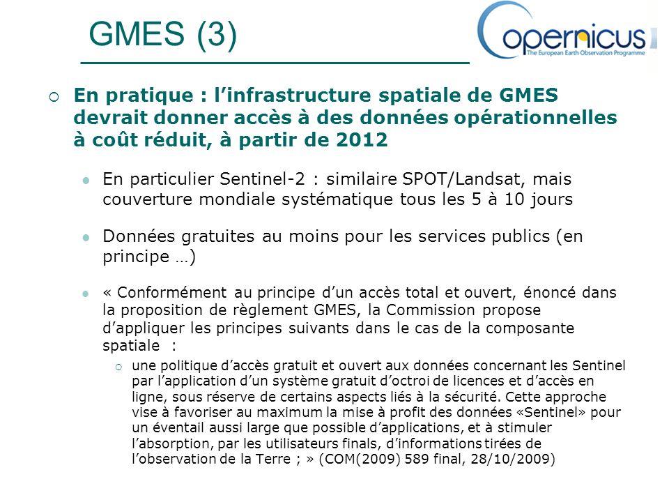 GMES (3) En pratique : linfrastructure spatiale de GMES devrait donner accès à des données opérationnelles à coût réduit, à partir de 2012 En particulier Sentinel-2 : similaire SPOT/Landsat, mais couverture mondiale systématique tous les 5 à 10 jours Données gratuites au moins pour les services publics (en principe …) « Conformément au principe dun accès total et ouvert, énoncé dans la proposition de règlement GMES, la Commission propose dappliquer les principes suivants dans le cas de la composante spatiale : une politique daccès gratuit et ouvert aux données concernant les Sentinel par lapplication dun système gratuit doctroi de licences et daccès en ligne, sous réserve de certains aspects liés à la sécurité.