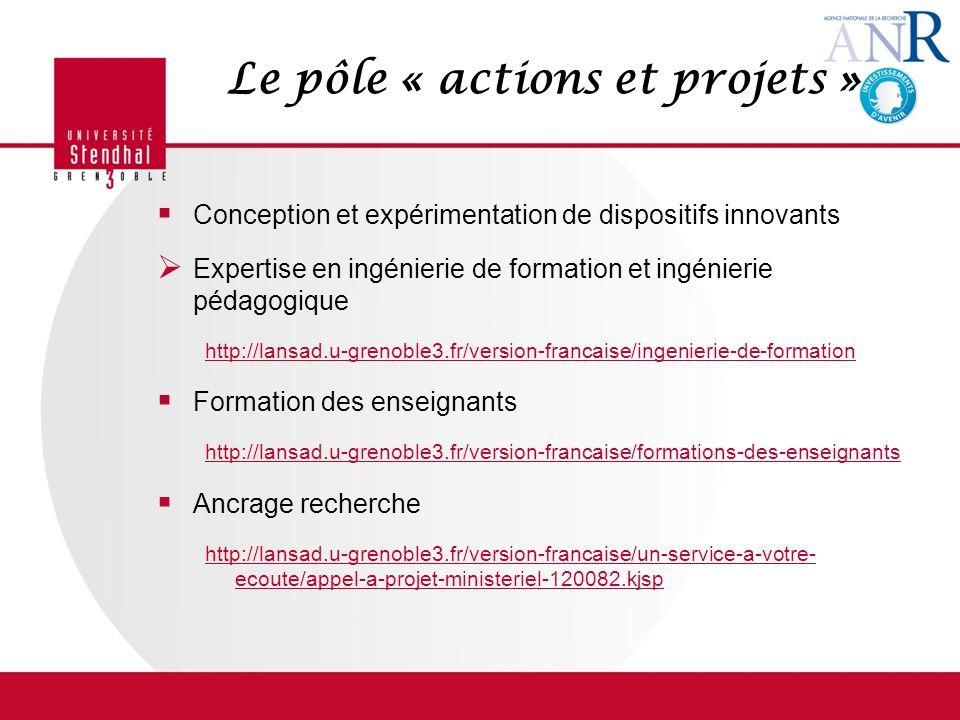 Le pôle « actions et projets » Conception et expérimentation de dispositifs innovants Expertise en ingénierie de formation et ingénierie pédagogique http://lansad.u-grenoble3.fr/version-francaise/ingenierie-de-formation Formation des enseignants http://lansad.u-grenoble3.fr/version-francaise/formations-des-enseignants Ancrage recherche http://lansad.u-grenoble3.fr/version-francaise/un-service-a-votre- ecoute/appel-a-projet-ministeriel-120082.kjsp