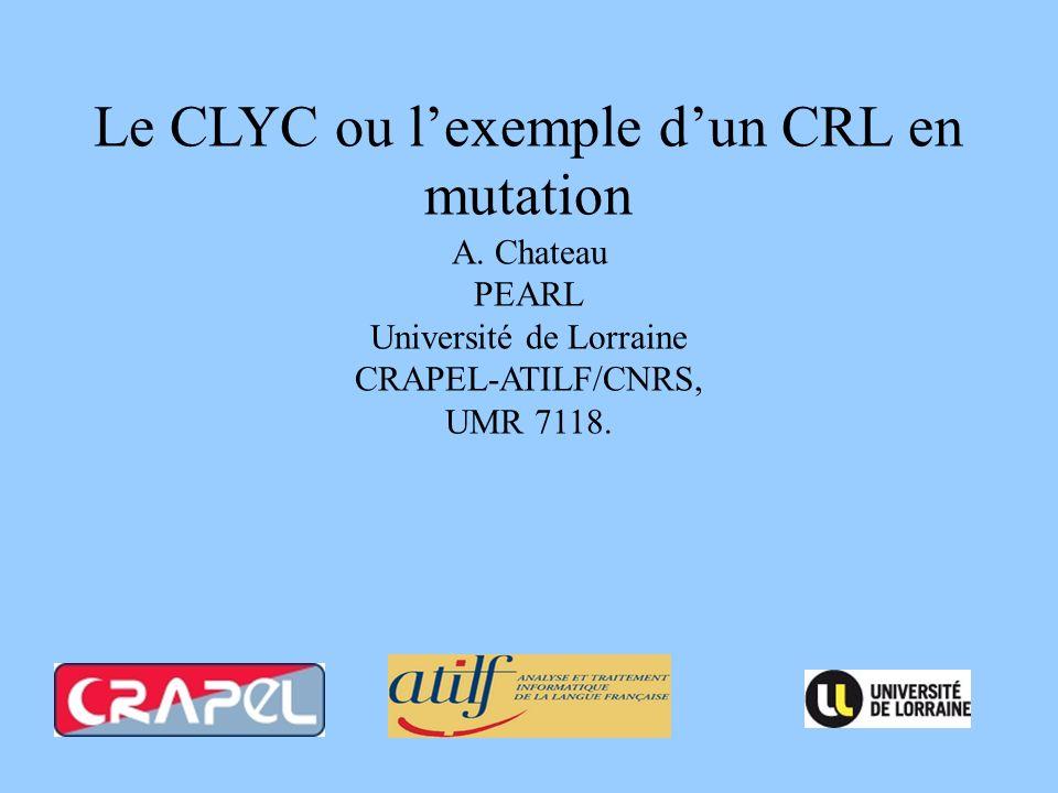 Le CLYC ou lexemple dun CRL en mutation A. Chateau PEARL Université de Lorraine CRAPEL-ATILF/CNRS, UMR 7118.