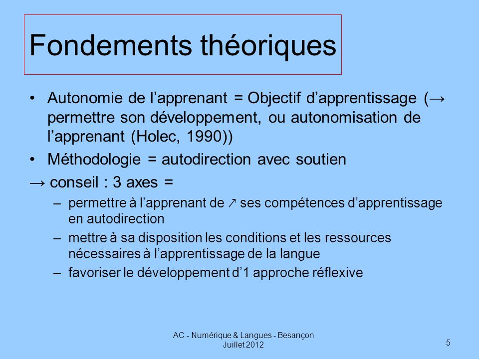 Fondements théoriques Autonomie de lapprenant = Objectif dapprentissage ( permettre son développement, ou autonomisation de lapprenant (Holec, 1990))