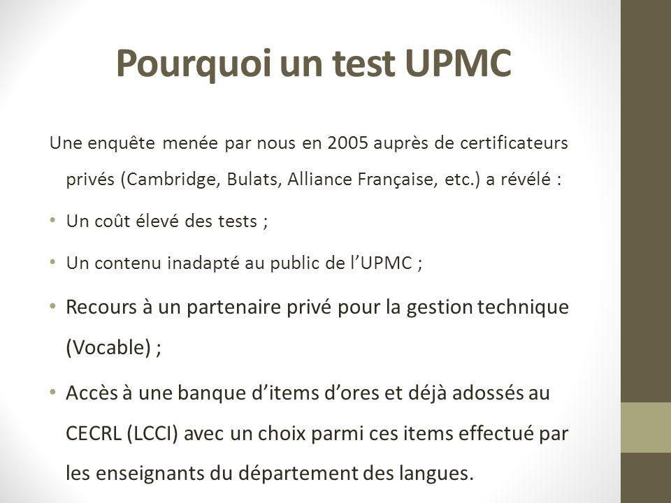 Pourquoi un test UPMC Une enquête menée par nous en 2005 auprès de certificateurs privés (Cambridge, Bulats, Alliance Française, etc.) a révélé : Un coût élevé des tests ; Un contenu inadapté au public de lUPMC ; Recours à un partenaire privé pour la gestion technique (Vocable) ; Accès à une banque ditems dores et déjà adossés au CECRL (LCCI) avec un choix parmi ces items effectué par les enseignants du département des langues.