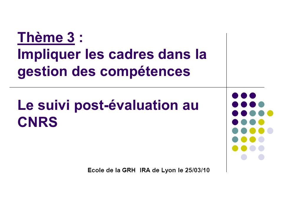 Thème 3 : Impliquer les cadres dans la gestion des compétences Le suivi post-évaluation au CNRS Ecole de la GRH IRA de Lyon le 25/03/10