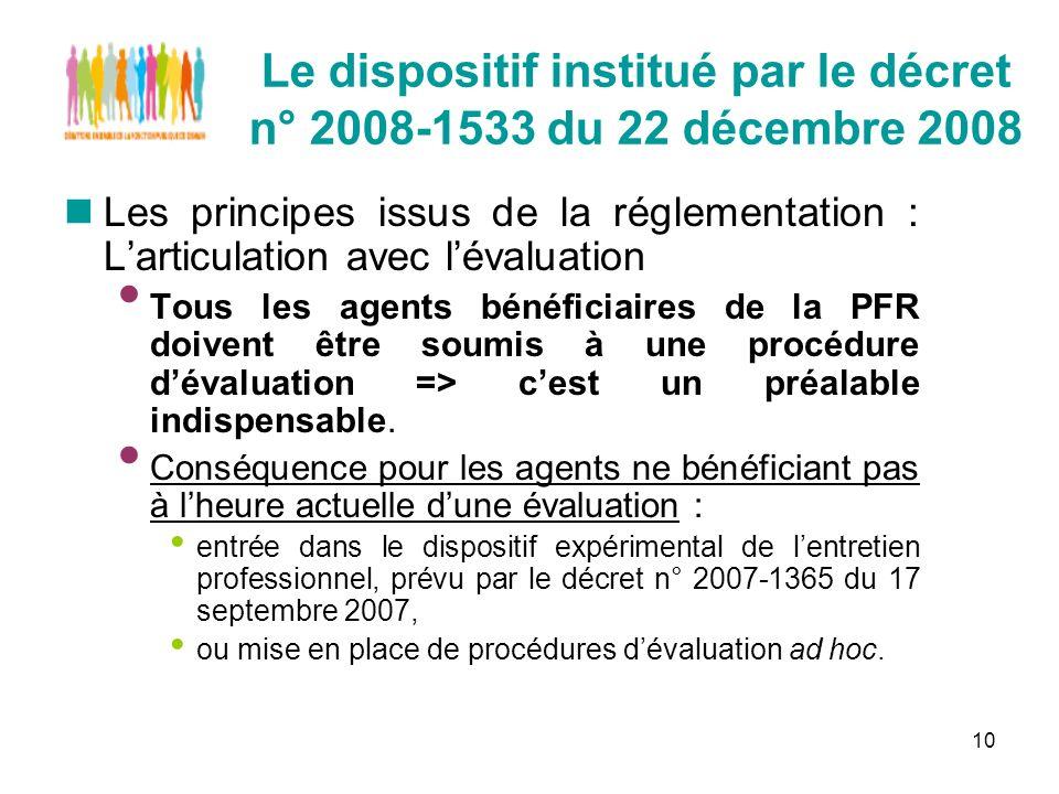 10 Le dispositif institué par le décret n° 2008-1533 du 22 décembre 2008 Les principes issus de la réglementation : Larticulation avec lévaluation Tous les agents bénéficiaires de la PFR doivent être soumis à une procédure dévaluation => cest un préalable indispensable.