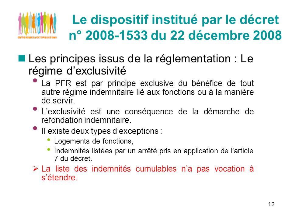 12 Le dispositif institué par le décret n° 2008-1533 du 22 décembre 2008 Les principes issus de la réglementation : Le régime dexclusivité La PFR est par principe exclusive du bénéfice de tout autre régime indemnitaire lié aux fonctions ou à la manière de servir.