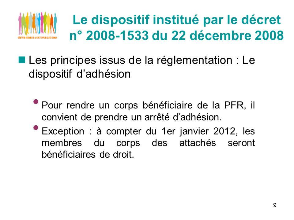 9 Le dispositif institué par le décret n° 2008-1533 du 22 décembre 2008 Les principes issus de la réglementation : Le dispositif dadhésion Pour rendre un corps bénéficiaire de la PFR, il convient de prendre un arrêté dadhésion.