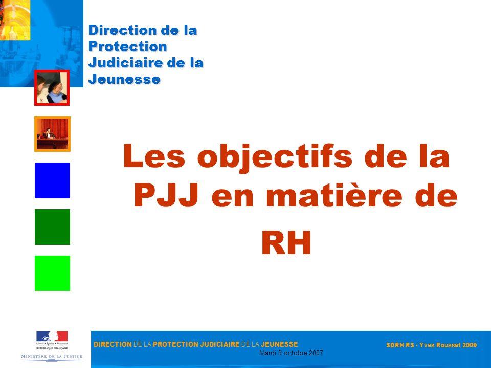 DIRECTION DE LA PROTECTION JUDICIAIRE DE LA JEUNESSE Mardi 9 octobre 2007 SDRH RS - Yves Rousset 2009 Direction de la Protection Judiciaire de la Jeun