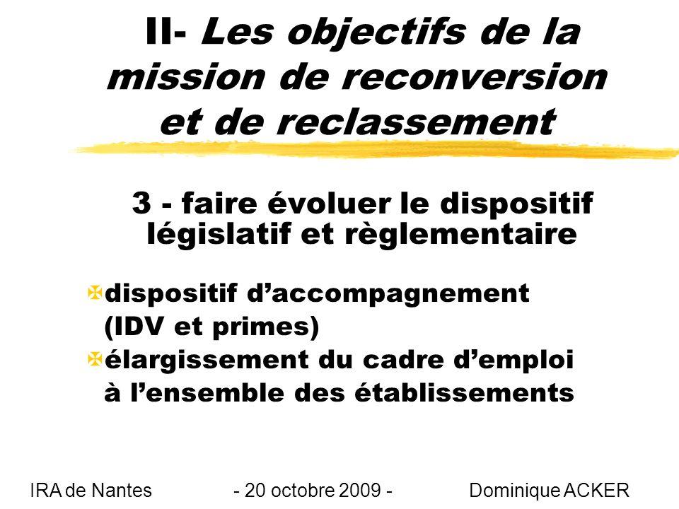 II- Les objectifs de la mission de reconversion et de reclassement 3 - faire évoluer le dispositif législatif et règlementaire Xdispositif daccompagnement (IDV et primes) Xélargissement du cadre demploi à lensemble des établissements IRA de Nantes - 20 octobre 2009 - Dominique ACKER