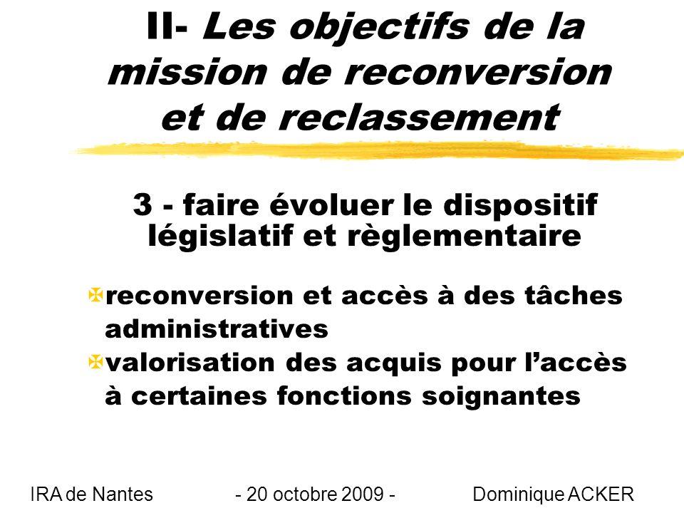 II- Les objectifs de la mission de reconversion et de reclassement 3 - faire évoluer le dispositif législatif et règlementaire Xreconversion et accès à des tâches administratives Xvalorisation des acquis pour laccès à certaines fonctions soignantes IRA de Nantes - 20 octobre 2009 - Dominique ACKER