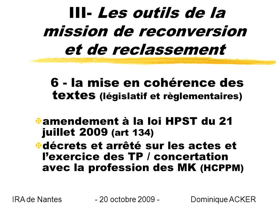 III- Les outils de la mission de reconversion et de reclassement 6 - la mise en cohérence des textes (législatif et règlementaires) Xamendement à la loi HPST du 21 juillet 2009 (art 134) Xdécrets et arrêté sur les actes et lexercice des TP / concertation avec la profession des MK (HCPPM) IRA de Nantes - 20 octobre 2009 - Dominique ACKER
