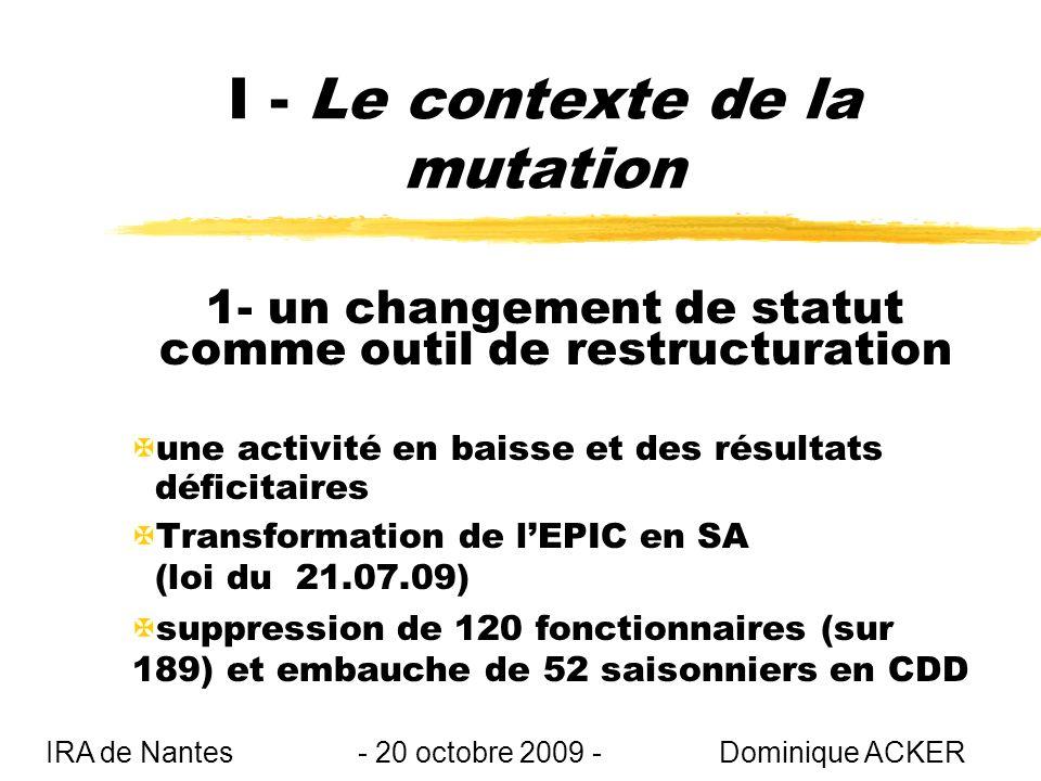 I - Le contexte de la mutation 1- un changement de statut comme outil de restructuration Xune activité en baisse et des résultats déficitaires XTransformation de lEPIC en SA (loi du 21.07.09) Xsuppression de 120 fonctionnaires (sur 189) et embauche de 52 saisonniers en CDD IRA de Nantes - 20 octobre 2009 - Dominique ACKER
