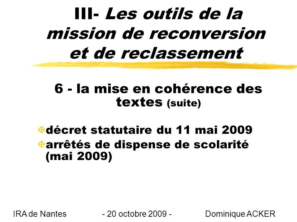 III- Les outils de la mission de reconversion et de reclassement 6 - la mise en cohérence des textes (suite) Xdécret statutaire du 11 mai 2009 Xarrêtés de dispense de scolarité (mai 2009) IRA de Nantes - 20 octobre 2009 - Dominique ACKER