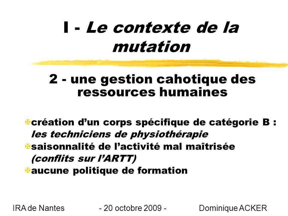 I - Le contexte de la mutation 2 - une gestion cahotique des ressources humaines Xcréation dun corps spécifique de catégorie B : les techniciens de physiothérapie Xsaisonnalité de lactivité mal maîtrisée (conflits sur lARTT) Xaucune politique de formation IRA de Nantes - 20 octobre 2009 - Dominique ACKER