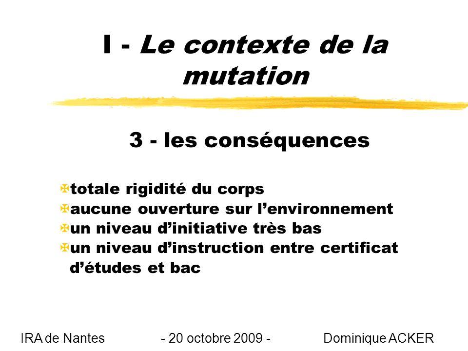 I - Le contexte de la mutation 3 - les conséquences Xtotale rigidité du corps Xaucune ouverture sur lenvironnement Xun niveau dinitiative très bas Xun niveau dinstruction entre certificat détudes et bac IRA de Nantes - 20 octobre 2009 - Dominique ACKER