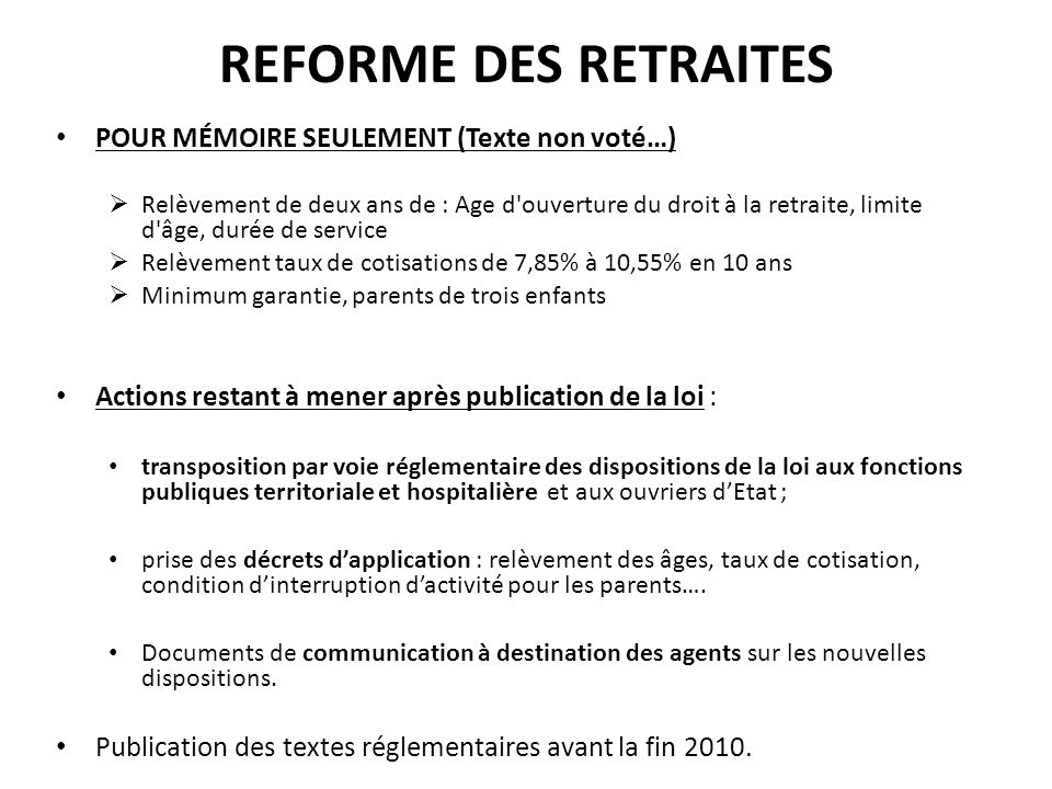 REFORME DES RETRAITES POUR MÉMOIRE SEULEMENT (Texte non voté…) Relèvement de deux ans de : Age d'ouverture du droit à la retraite, limite d'âge, durée