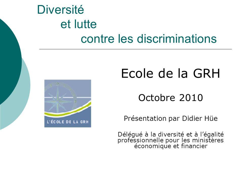 Diversité et lutte contre les discriminations Ecole de la GRH Octobre 2010 Présentation par Didier Hüe Délégué à la diversité et à légalité professionnelle pour les ministères économique et financier