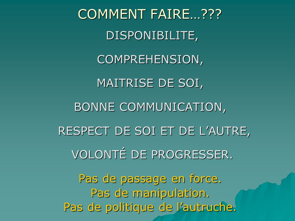 COMMENT FAIRE…??? COMMENT FAIRE…??? DISPONIBILITE, DISPONIBILITE,COMPREHENSION, MAITRISE DE SOI, BONNE COMMUNICATION, RESPECT DE SOI ET DE LAUTRE, RES