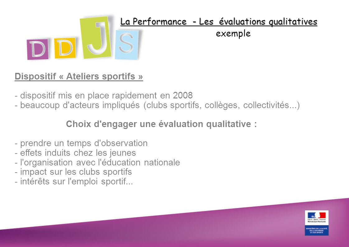 La Performance - Les évaluations qualitatives exemple Dispositif « Ateliers sportifs » - dispositif mis en place rapidement en 2008 - beaucoup d'acteu