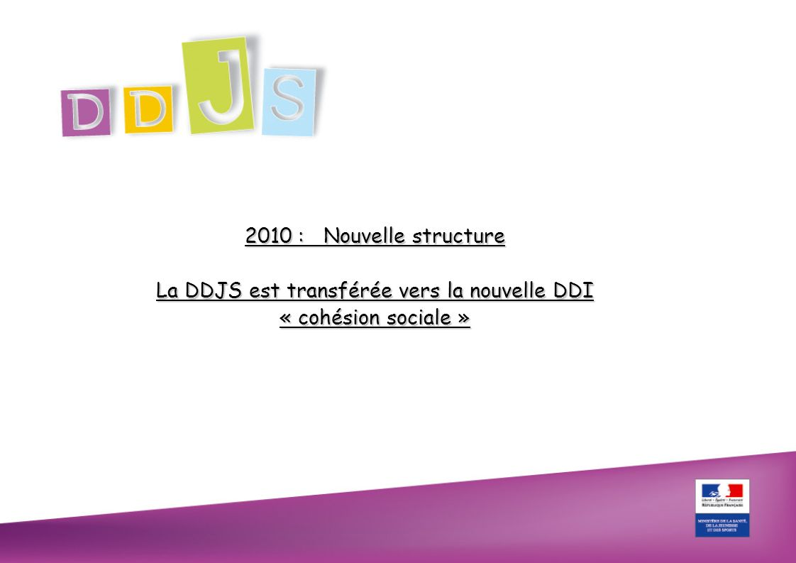 2010 : Nouvelle structure La DDJS est transférée vers la nouvelle DDI « cohésion sociale »