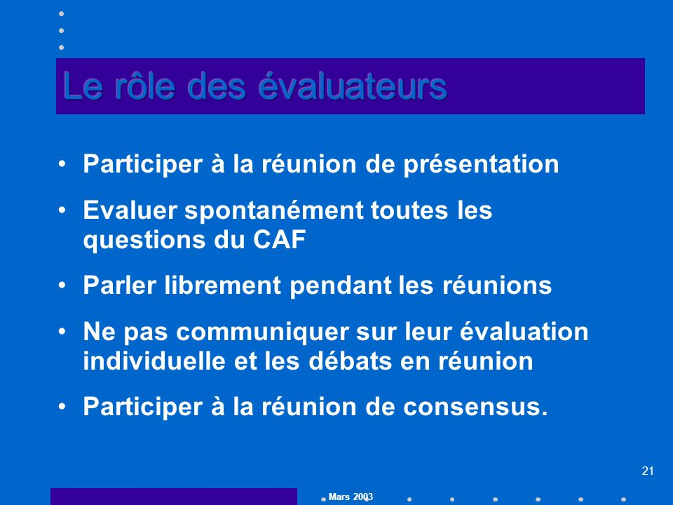 Mars 2003 21 Participer à la réunion de présentation Evaluer spontanément toutes les questions du CAF Parler librement pendant les réunions Ne pas communiquer sur leur évaluation individuelle et les débats en réunion Participer à la réunion de consensus.