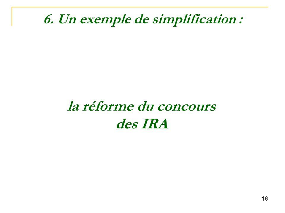 16 la réforme du concours des IRA 6. Un exemple de simplification :