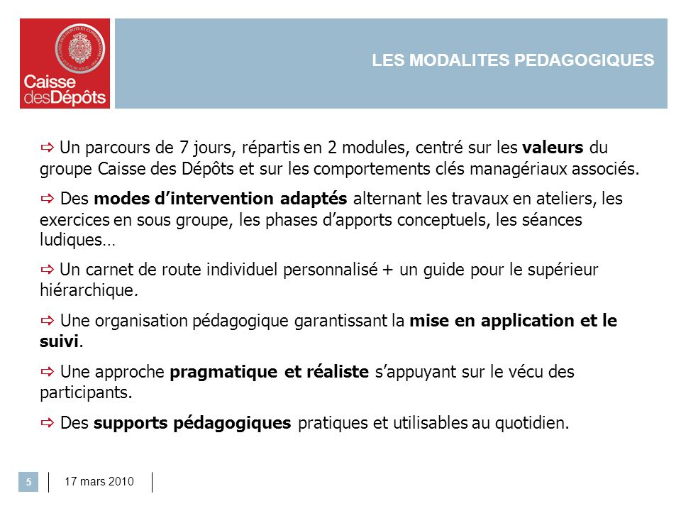 17 mars 2010 5 LES MODALITES PEDAGOGIQUES Un parcours de 7 jours, répartis en 2 modules, centré sur les valeurs du groupe Caisse des Dépôts et sur les comportements clés managériaux associés.