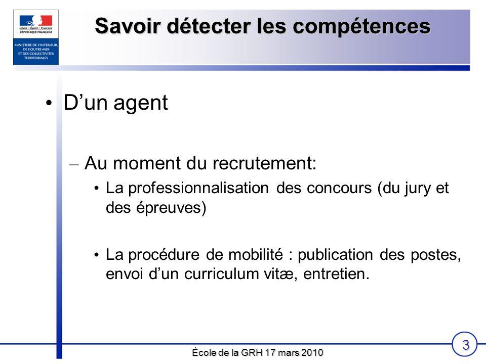 École de la GRH 17 mars 2010 3 Savoir détecter les compétences Dun agent – Au moment du recrutement: La professionnalisation des concours (du jury et