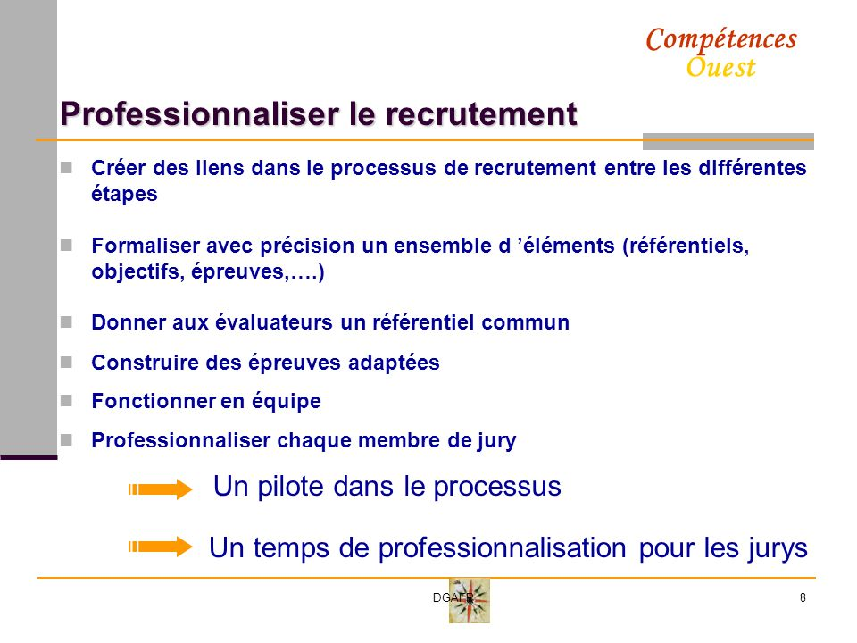 Compétences Ouest DGAFP8 Professionnaliser le recrutement Créer des liens dans le processus de recrutement entre les différentes étapes Formaliser avec précision un ensemble d éléments (référentiels, objectifs, épreuves,….) Donner aux évaluateurs un référentiel commun Construire des épreuves adaptées Fonctionner en équipe Professionnaliser chaque membre de jury Un pilote dans le processus Un temps de professionnalisation pour les jurys