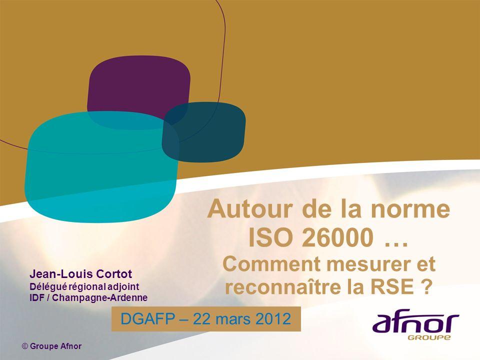 Autour de la norme ISO 26000 … Comment mesurer et reconnaître la RSE ? © Groupe Afnor Jean-Louis Cortot Délégué régional adjoint IDF / Champagne-Arden