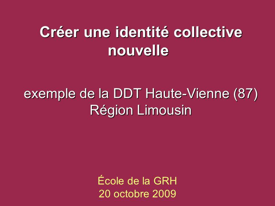 École de la GRH 20 octobre 2009 Créer une identité collective nouvelle Créer une identité collective nouvelle exemple de la DDT Haute-Vienne (87) Région Limousin
