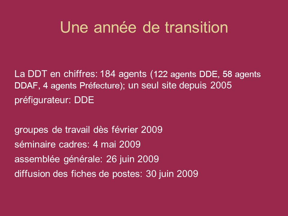 Une année de transition La DDT en chiffres: 184 agents ( 122 agents DDE, 58 agents DDAF, 4 agents Préfecture); un seul site depuis 2005 préfigurateur: DDE groupes de travail dès février 2009 séminaire cadres: 4 mai 2009 assemblée générale: 26 juin 2009 diffusion des fiches de postes: 30 juin 2009