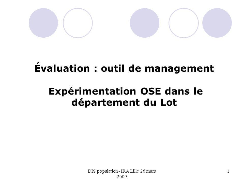 DIS population - IRA Lille 26 mars 2009 1 Évaluation : outil de management Expérimentation OSE dans le département du Lot