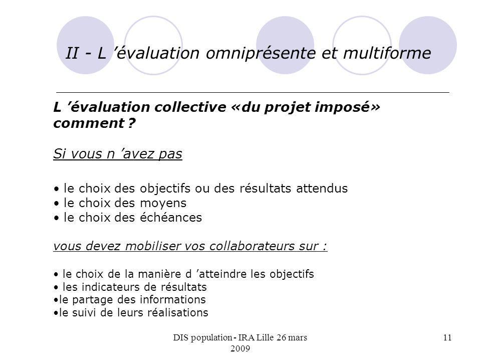 DIS population - IRA Lille 26 mars 2009 11 II - L évaluation omniprésente et multiforme L évaluation collective «du projet imposé» comment ? Si vous n