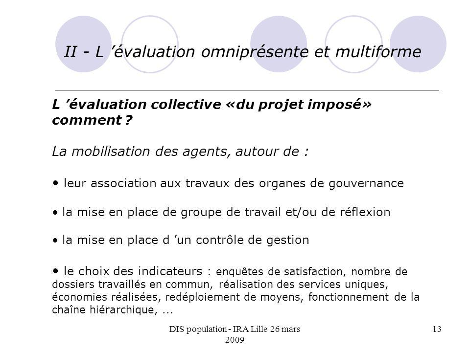 DIS population - IRA Lille 26 mars 2009 13 II - L évaluation omniprésente et multiforme L évaluation collective «du projet imposé» comment ? La mobili