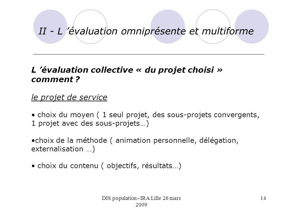 DIS population - IRA Lille 26 mars 2009 14 II - L évaluation omniprésente et multiforme L évaluation collective « du projet choisi » comment ? le proj