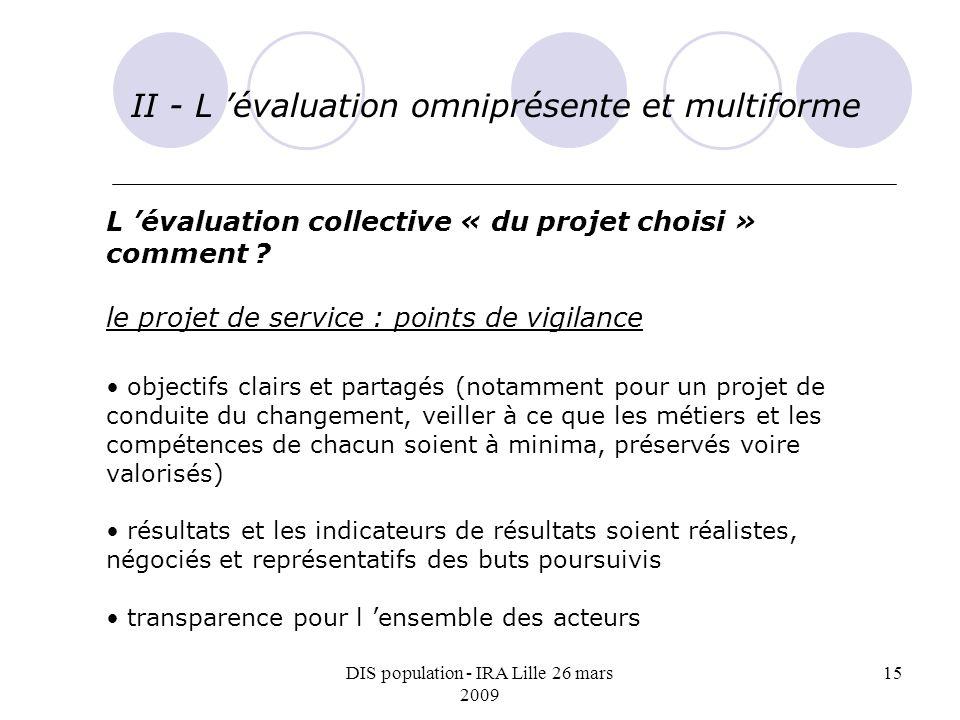DIS population - IRA Lille 26 mars 2009 15 II - L évaluation omniprésente et multiforme L évaluation collective « du projet choisi » comment ? le proj