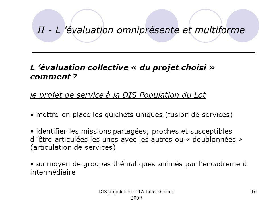 DIS population - IRA Lille 26 mars 2009 16 II - L évaluation omniprésente et multiforme L évaluation collective « du projet choisi » comment ? le proj