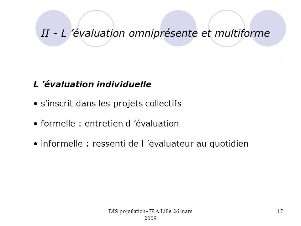 DIS population - IRA Lille 26 mars 2009 17 II - L évaluation omniprésente et multiforme L évaluation individuelle sinscrit dans les projets collectifs