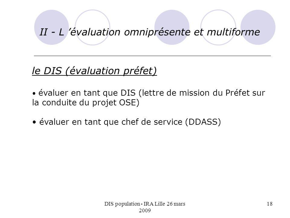 DIS population - IRA Lille 26 mars 2009 18 II - L évaluation omniprésente et multiforme le DIS (évaluation préfet) évaluer en tant que DIS (lettre de mission du Préfet sur la conduite du projet OSE) évaluer en tant que chef de service (DDASS)