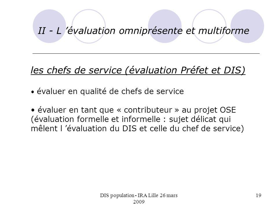 DIS population - IRA Lille 26 mars 2009 19 II - L évaluation omniprésente et multiforme les chefs de service (évaluation Préfet et DIS) évaluer en qua