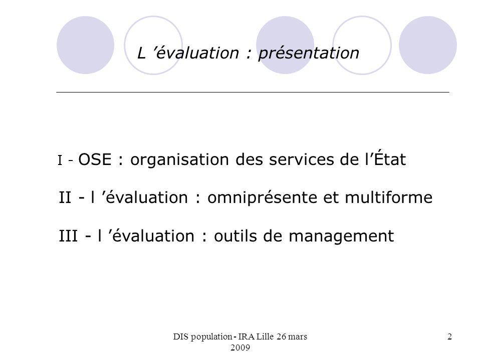 DIS population - IRA Lille 26 mars 2009 2 L évaluation : présentation I - OSE : organisation des services de lÉtat II - l évaluation : omniprésente et multiforme III - l évaluation : outils de management