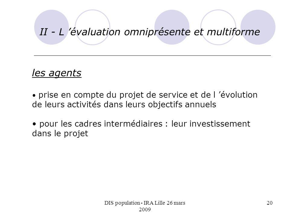 DIS population - IRA Lille 26 mars 2009 20 II - L évaluation omniprésente et multiforme les agents prise en compte du projet de service et de l évolution de leurs activités dans leurs objectifs annuels pour les cadres intermédiaires : leur investissement dans le projet