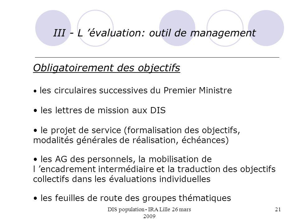 DIS population - IRA Lille 26 mars 2009 21 III - L évaluation: outil de management Obligatoirement des objectifs les circulaires successives du Premie