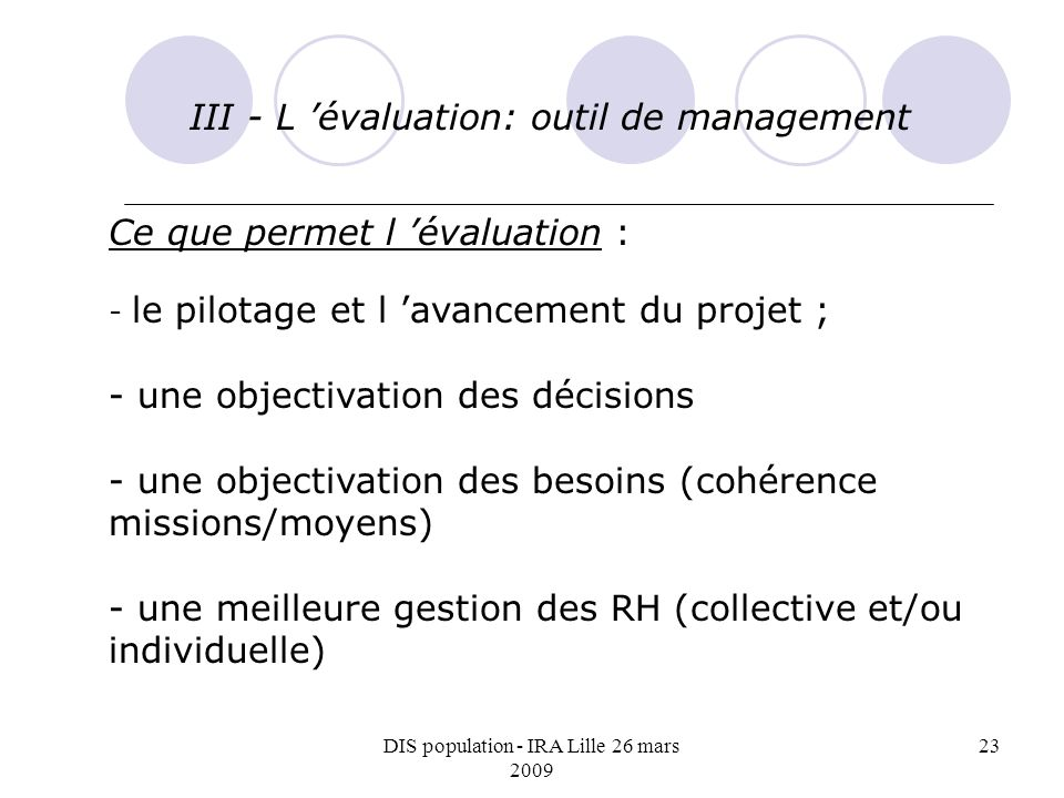 DIS population - IRA Lille 26 mars 2009 23 III - L évaluation: outil de management Ce que permet l évaluation : - le pilotage et l avancement du projet ; - une objectivation des décisions - une objectivation des besoins (cohérence missions/moyens) - une meilleure gestion des RH (collective et/ou individuelle)