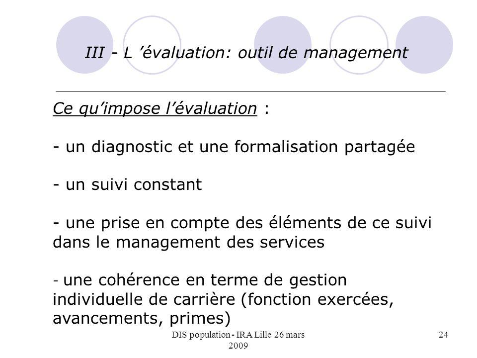 DIS population - IRA Lille 26 mars 2009 24 III - L évaluation: outil de management Ce quimpose lévaluation : - un diagnostic et une formalisation part