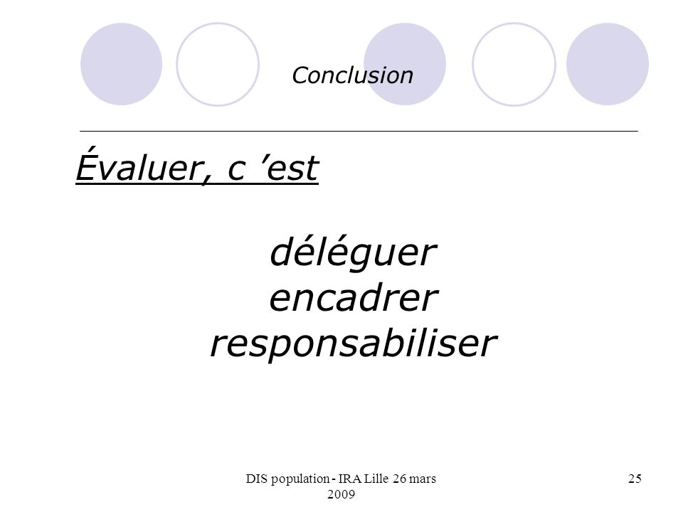DIS population - IRA Lille 26 mars 2009 25 Conclusion Évaluer, c est déléguer encadrer responsabiliser