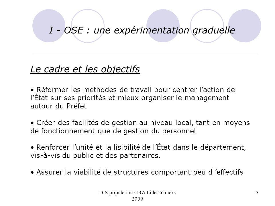 DIS population - IRA Lille 26 mars 2009 5 I - OSE : une expérimentation graduelle Le cadre et les objectifs Réformer les méthodes de travail pour cent