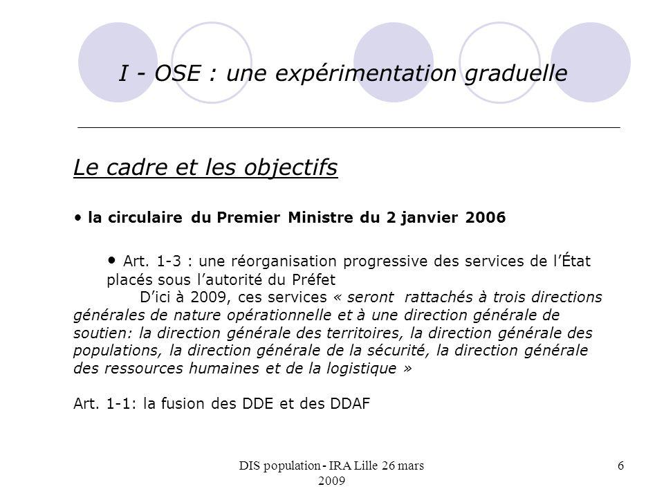 DIS population - IRA Lille 26 mars 2009 6 I - OSE : une expérimentation graduelle Le cadre et les objectifs la circulaire du Premier Ministre du 2 janvier 2006 Art.